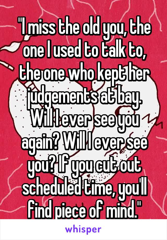 """""""I miss the old you, the one I used to talk to, the one who kept her judgements at bay. Will I ever see you again? Will I ever see you? If you cut out scheduled time, you'll find piece of mind."""""""
