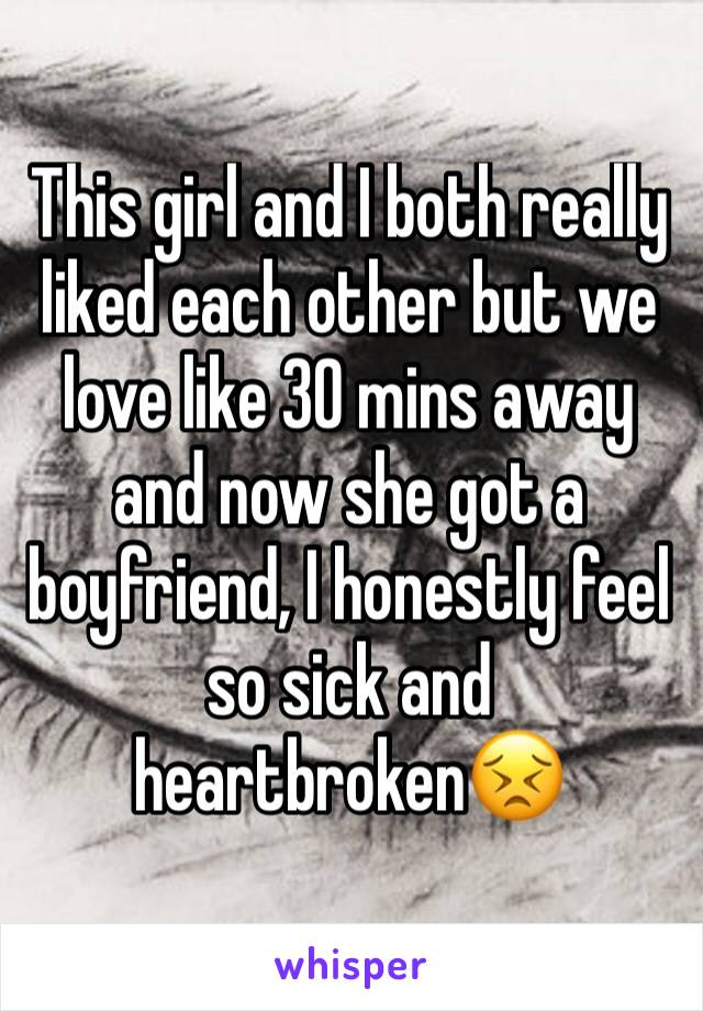 This girl and I both really liked each other but we love like 30 mins away and now she got a boyfriend, I honestly feel so sick and heartbroken😣