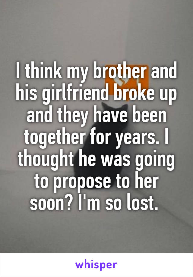 I think my brother and his girlfriend broke up and they have been together for years. I thought he was going to propose to her soon? I'm so lost.
