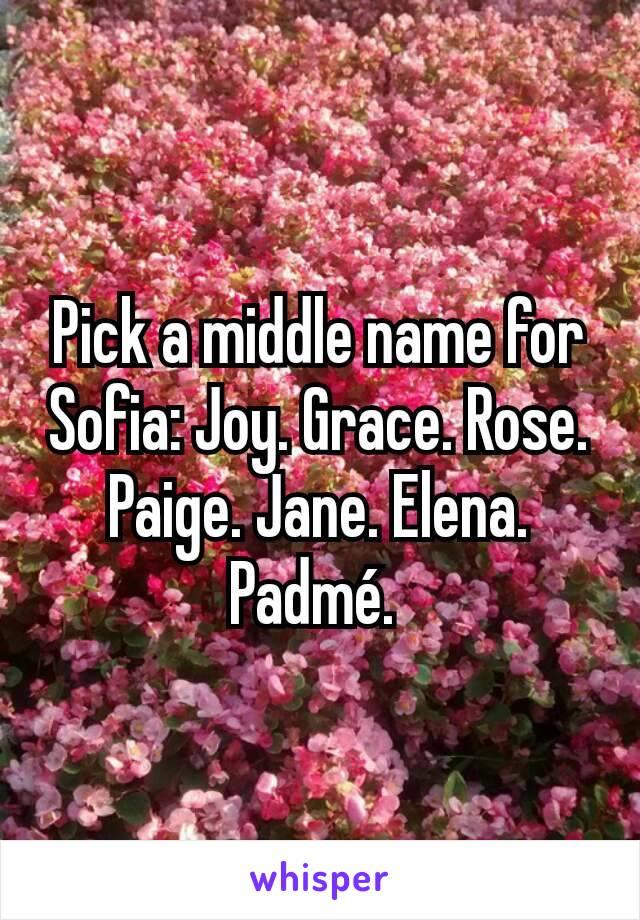 Pick a middle name for Sofia: Joy. Grace. Rose. Paige. Jane. Elena. Padmé.