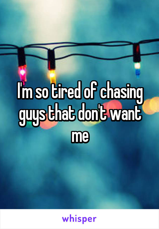 I'm so tired of chasing guys that don't want me