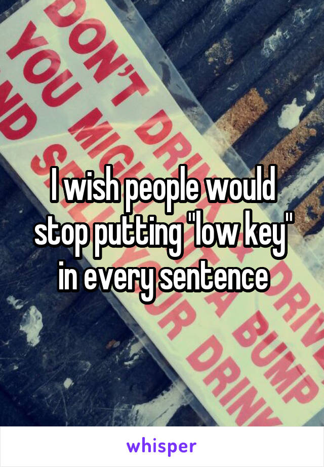 "I wish people would stop putting ""low key"" in every sentence"