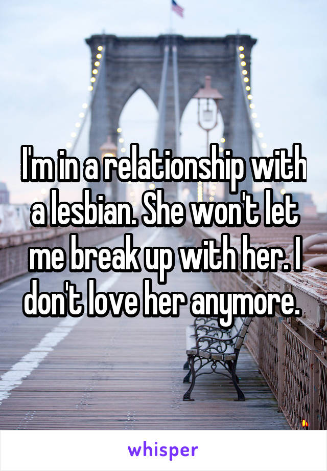 I'm in a relationship with a lesbian. She won't let me break up with her. I don't love her anymore.