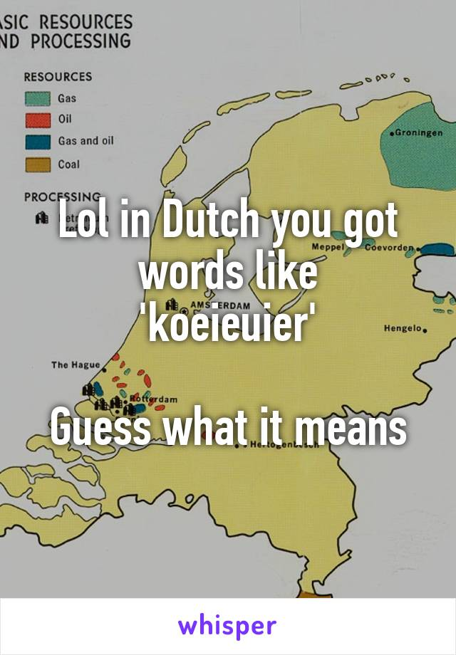 Lol in Dutch you got words like 'koeieuier'  Guess what it means