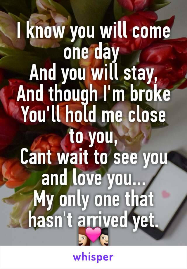 I know you will come one day  And you will stay, And though I'm broke You'll hold me close to you, Cant wait to see you and love you... My only one that hasn't arrived yet. 💑