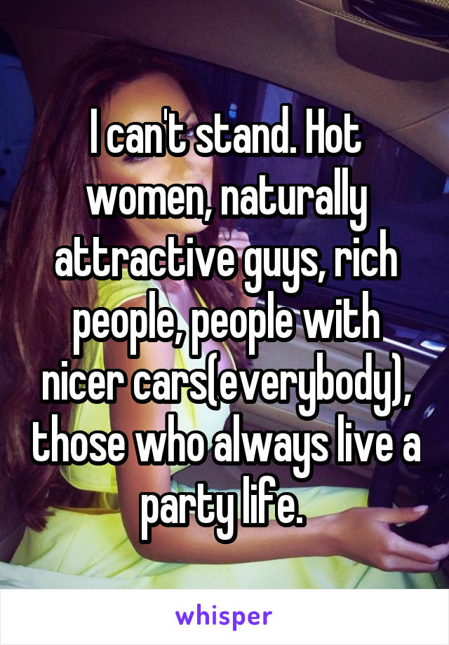 I can't stand. Hot women, naturally attractive guys, rich people, people with nicer cars(everybody), those who always live a party life.