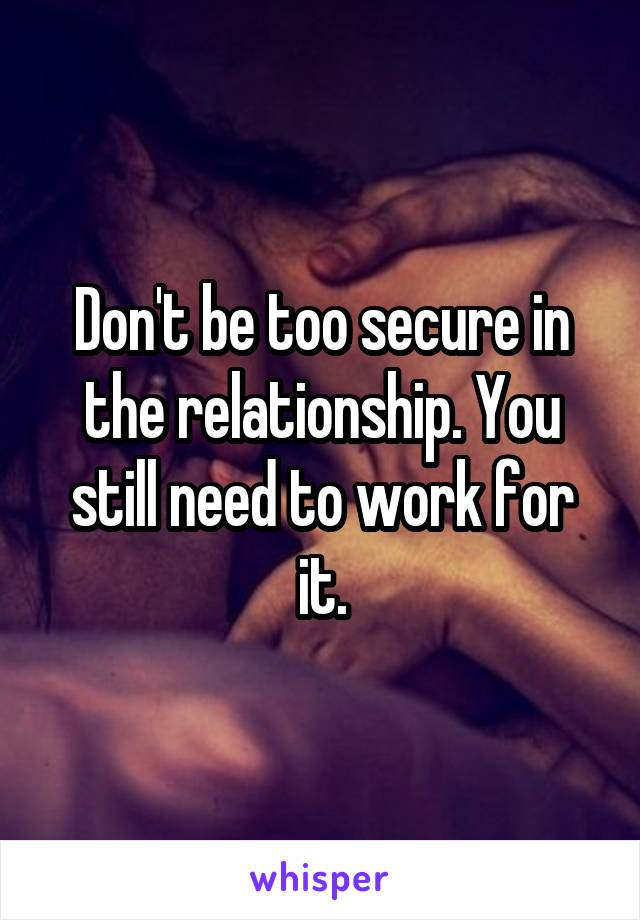 Don't be too secure in the relationship. You still need to work for it.