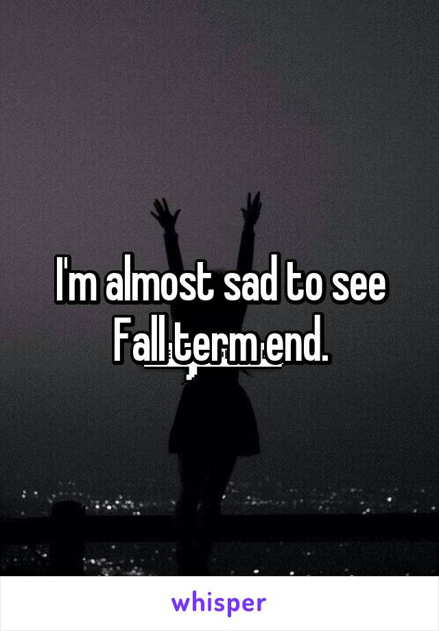 I'm almost sad to see Fall term end.
