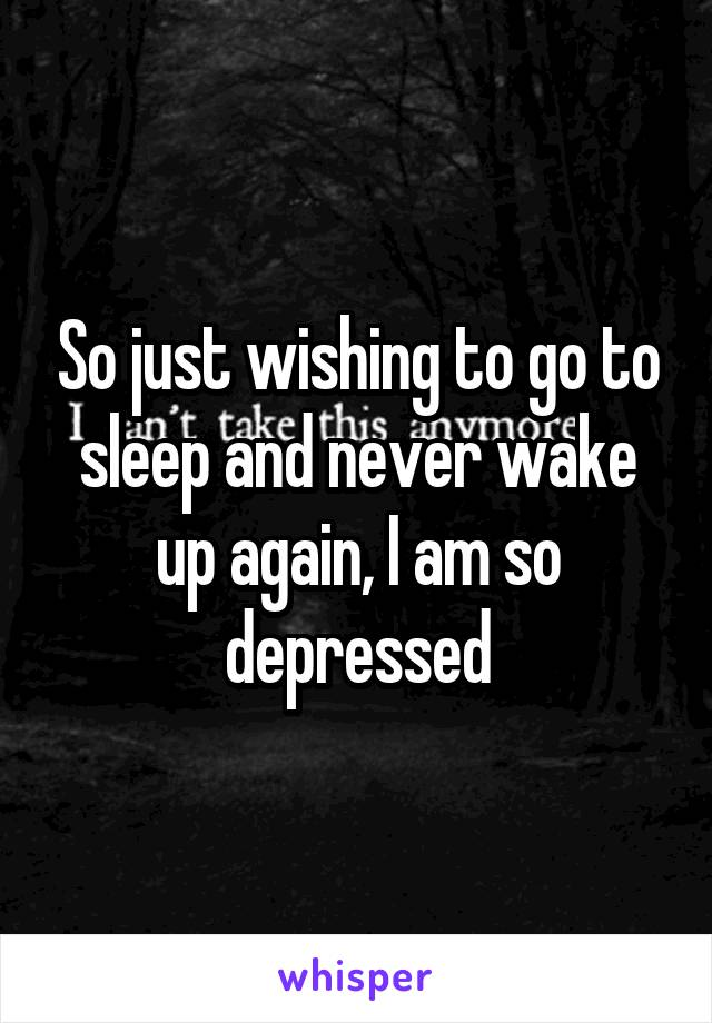 So just wishing to go to sleep and never wake up again, I am so depressed