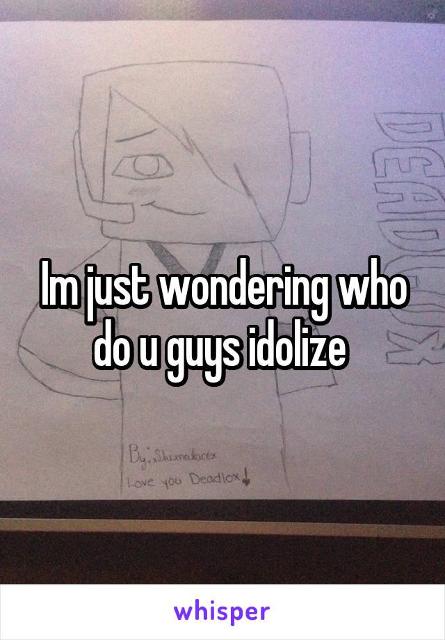 Im just wondering who do u guys idolize