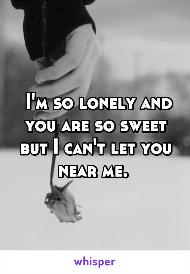 I'm so lonely and you are so sweet but I can't let you near me.