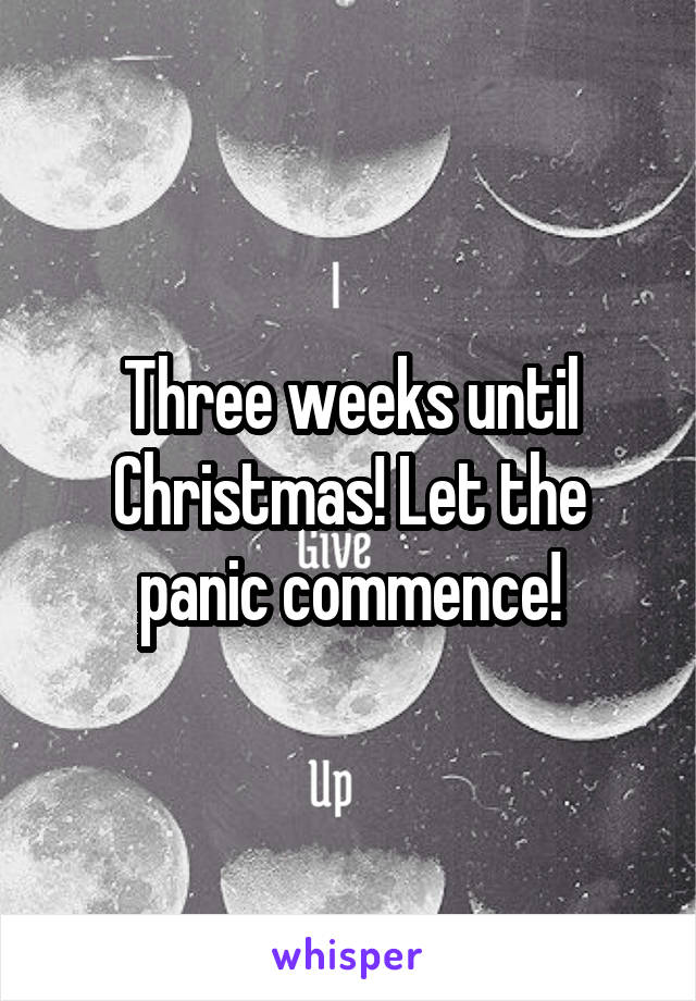 Three weeks until Christmas! Let the panic commence!