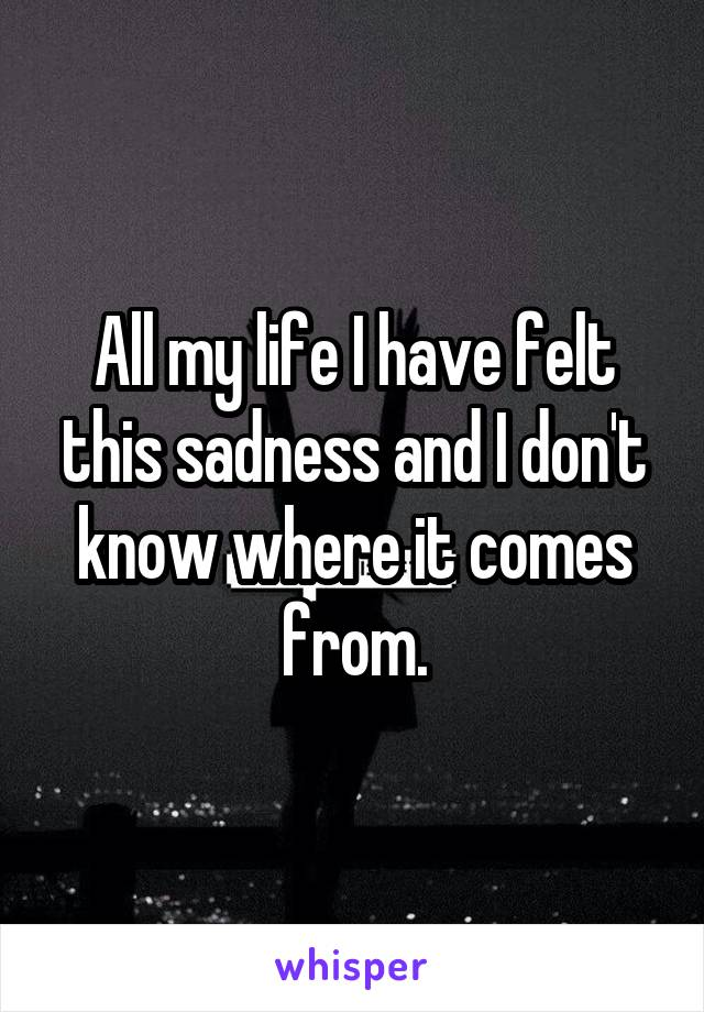 All my life I have felt this sadness and I don't know where it comes from.