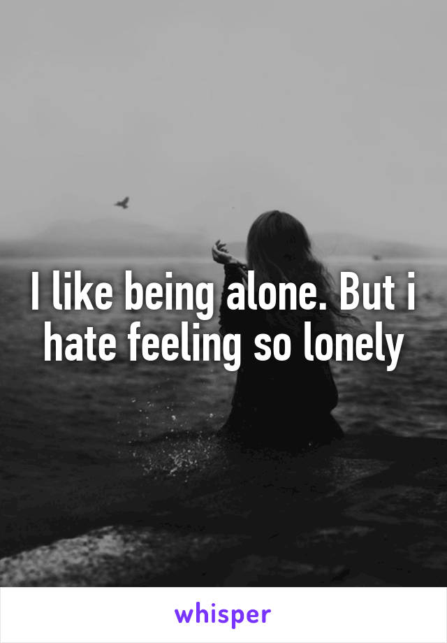 I like being alone. But i hate feeling so lonely