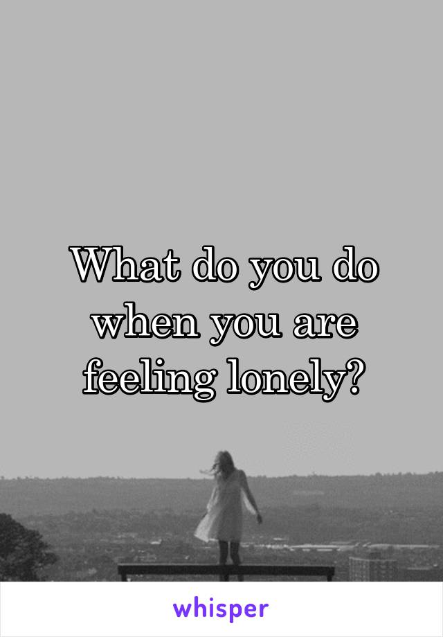 What do you do when you are feeling lonely?