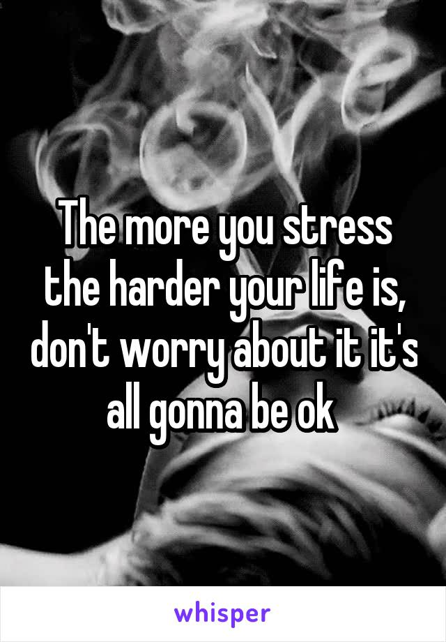 The more you stress the harder your life is, don't worry about it it's all gonna be ok