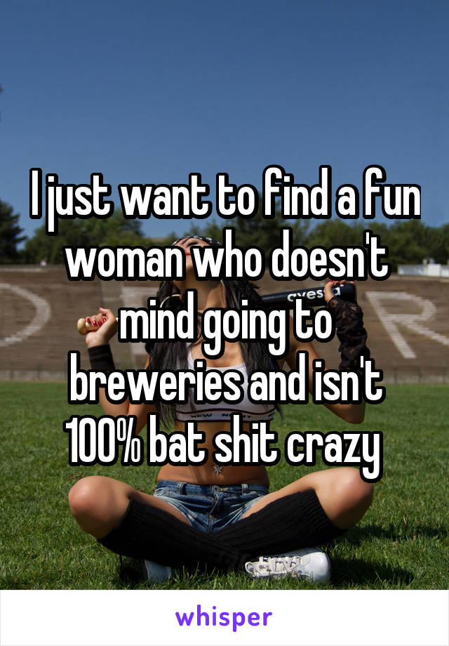 I just want to find a fun woman who doesn't mind going to breweries and isn't 100% bat shit crazy