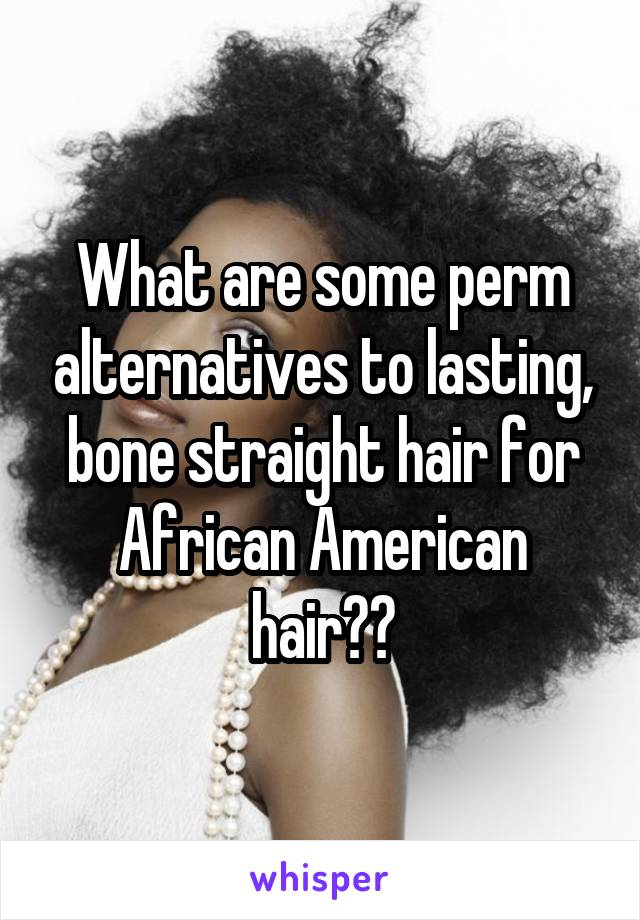 What are some perm alternatives to lasting, bone straight hair for African American hair??