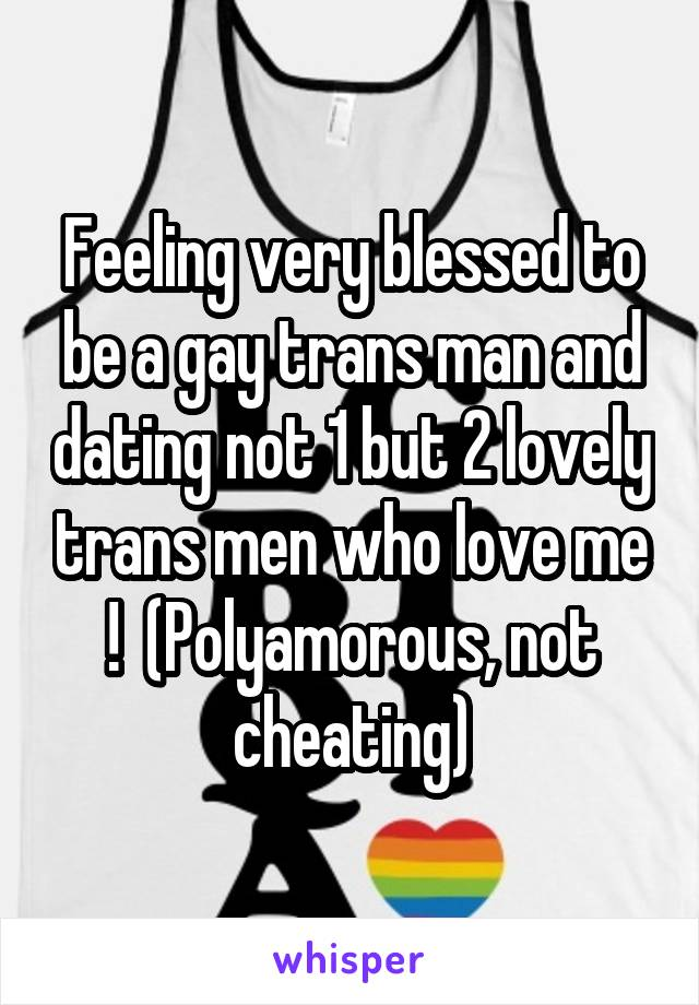 Feeling very blessed to be a gay trans man and dating not 1 but 2 lovely trans men who love me !  (Polyamorous, not cheating)
