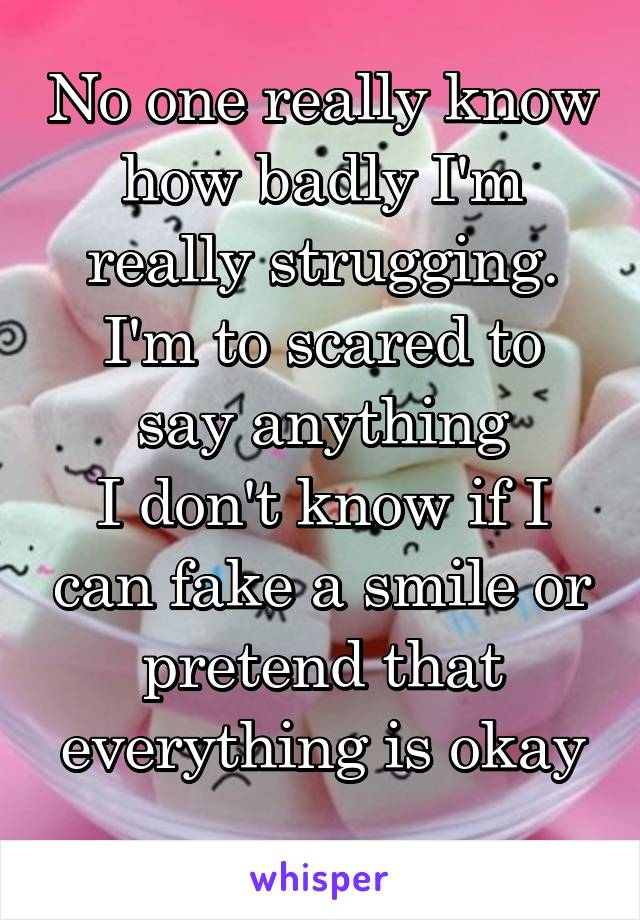 No one really know how badly I'm really strugging. I'm to scared to say anything I don't know if I can fake a smile or pretend that everything is okay