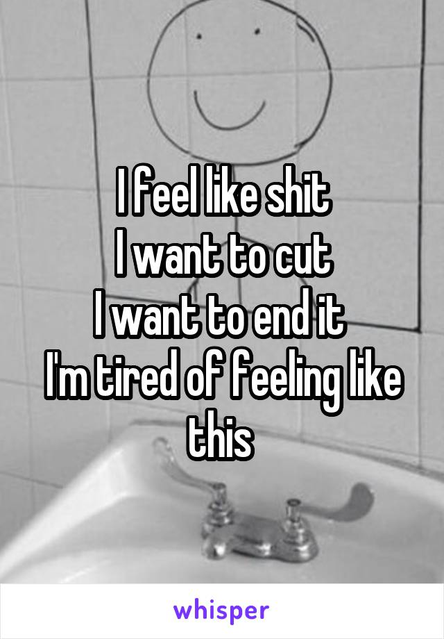 I feel like shit I want to cut I want to end it  I'm tired of feeling like this