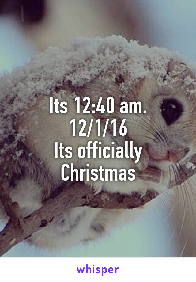 Its 12:40 am. 12/1/16 Its officially Christmas