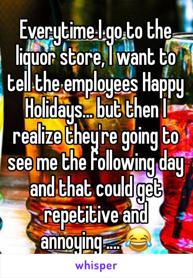 Everytime I go to the liquor store, I want to tell the employees Happy Holidays... but then I realize they're going to see me the following day and that could get repetitive and annoying .... 😂