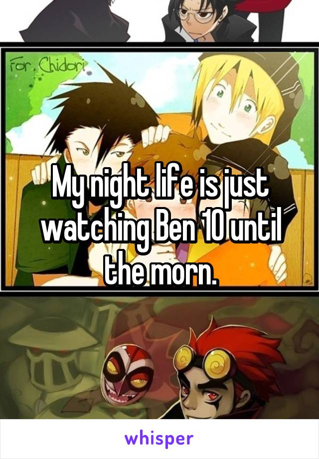 My night life is just watching Ben 10 until the morn.