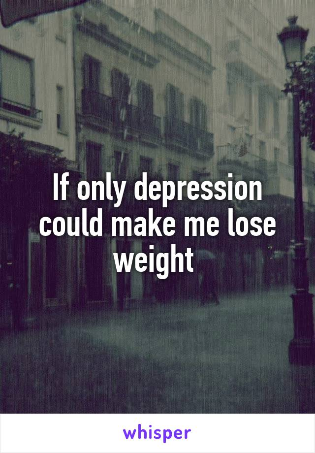 If only depression could make me lose weight