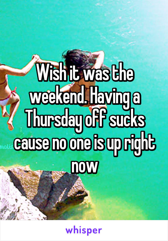 Wish it was the weekend. Having a Thursday off sucks cause no one is up right now