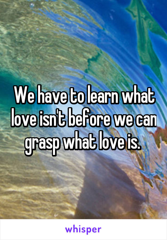 We have to learn what love isn't before we can grasp what love is.