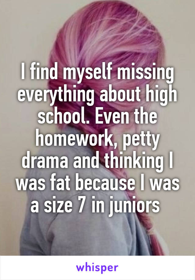 I find myself missing everything about high school. Even the homework, petty drama and thinking I was fat because I was a size 7 in juniors