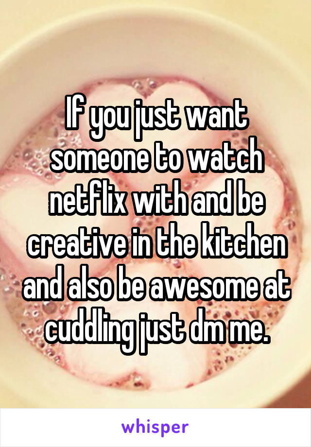 If you just want someone to watch netflix with and be creative in the kitchen and also be awesome at cuddling just dm me.