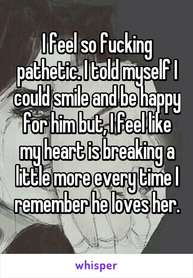I feel so fucking pathetic. I told myself I could smile and be happy for him but, I feel like my heart is breaking a little more every time I remember he loves her.