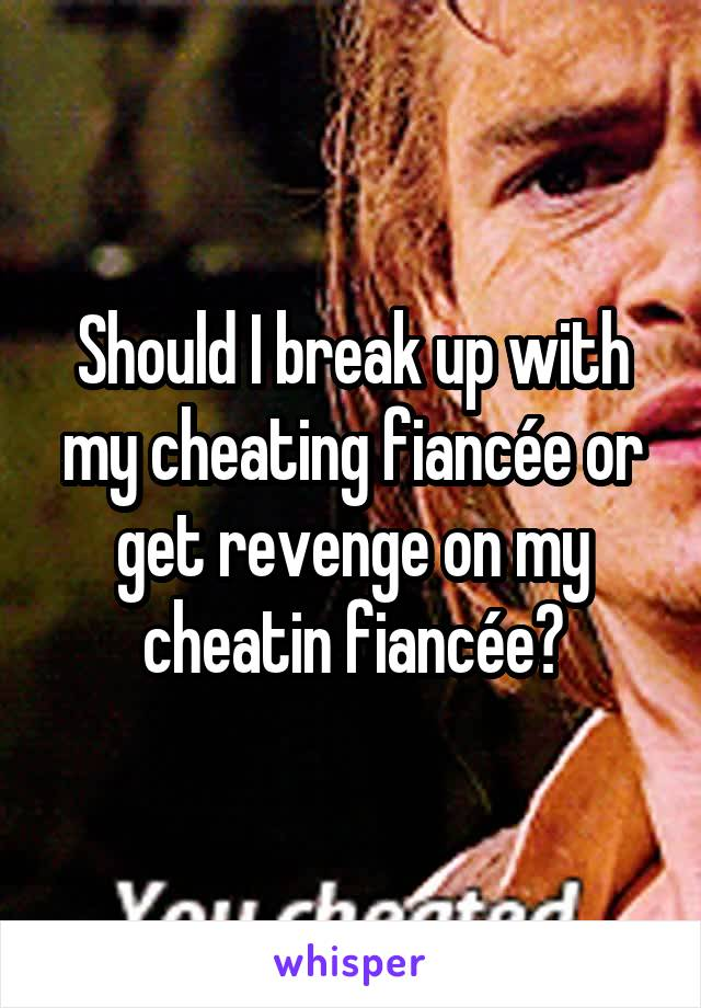 Should I break up with my cheating fiancée or get revenge on my cheatin fiancée?