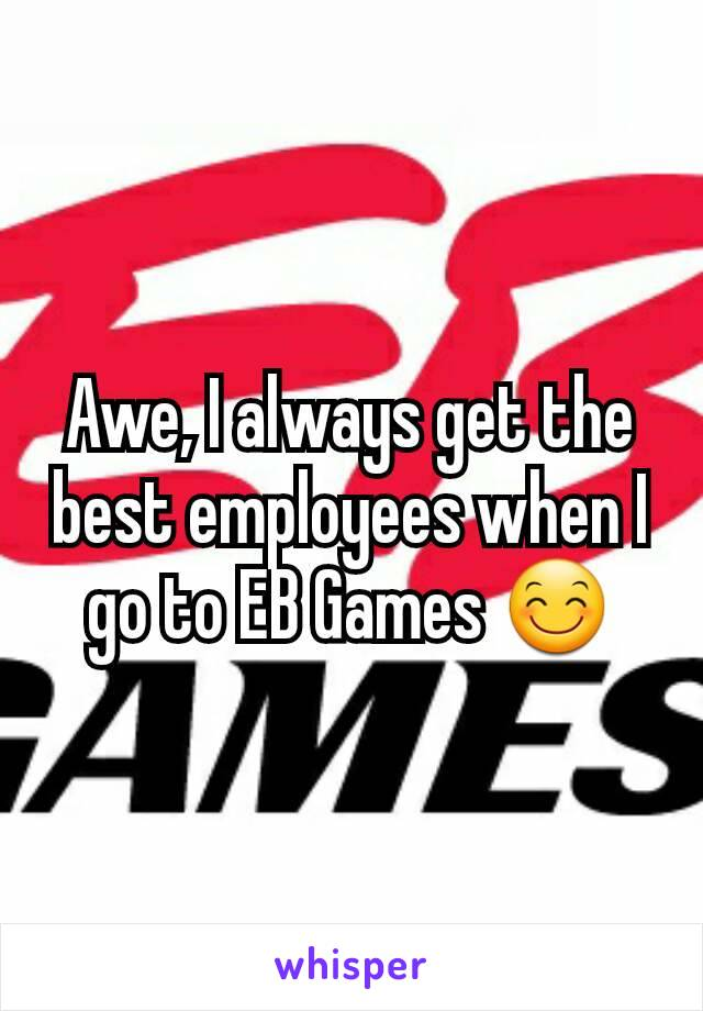Awe, I always get the best employees when I go to EB Games 😊