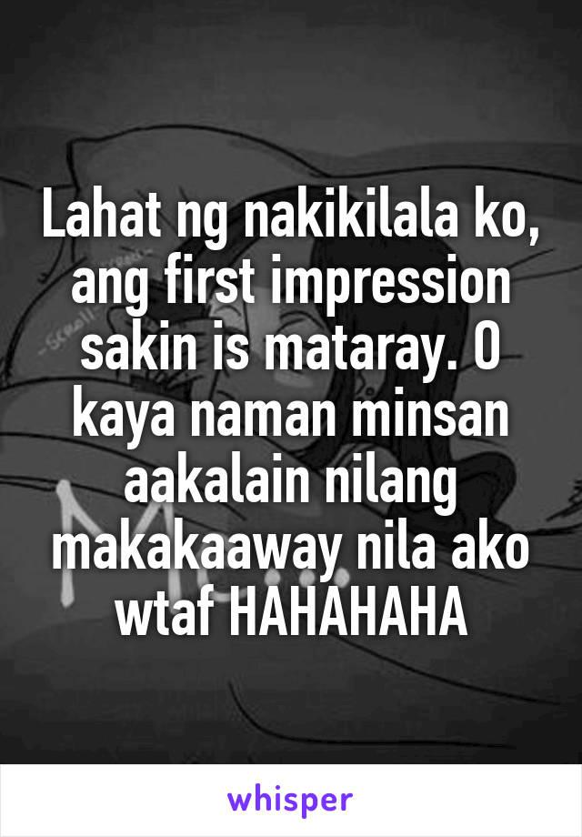 Lahat ng nakikilala ko, ang first impression sakin is mataray. O kaya naman minsan aakalain nilang makakaaway nila ako wtaf HAHAHAHA