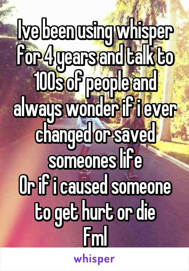 Ive been using whisper for 4 years and talk to 100s of people and always wonder if i ever changed or saved someones life Or if i caused someone to get hurt or die Fml