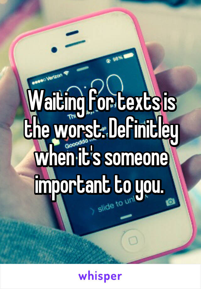 Waiting for texts is the worst. Definitley when it's someone important to you.