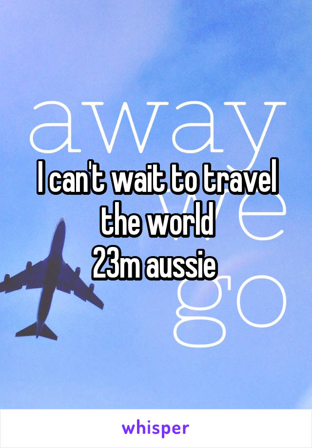 I can't wait to travel the world 23m aussie