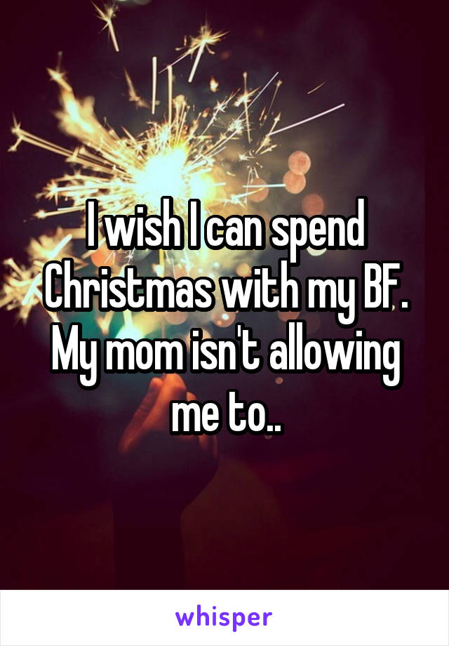I wish I can spend Christmas with my BF. My mom isn't allowing me to..