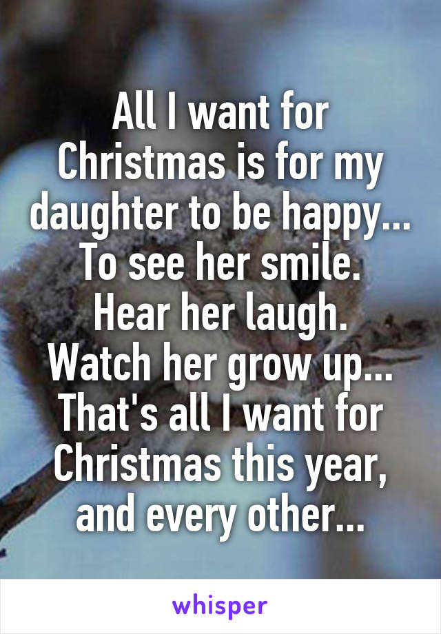 All I want for Christmas is for my daughter to be happy... To see her smile. Hear her laugh. Watch her grow up... That's all I want for Christmas this year, and every other...