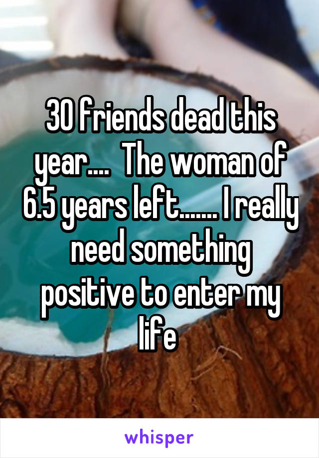 30 friends dead this year....  The woman of 6.5 years left....... I really need something positive to enter my life