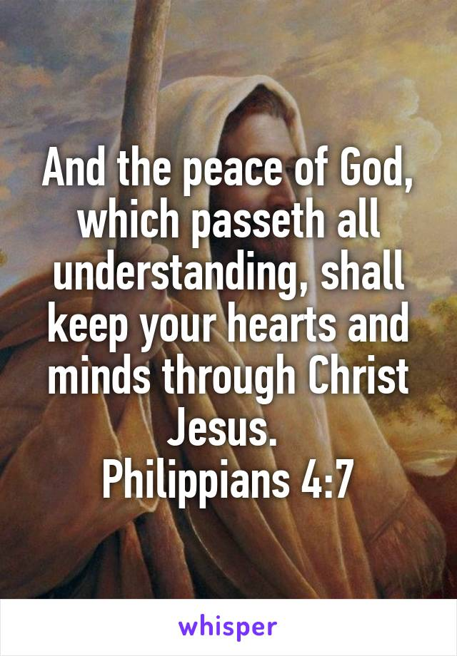 And the peace of God, which passeth all understanding, shall keep your hearts and minds through Christ Jesus.  Philippians 4:7