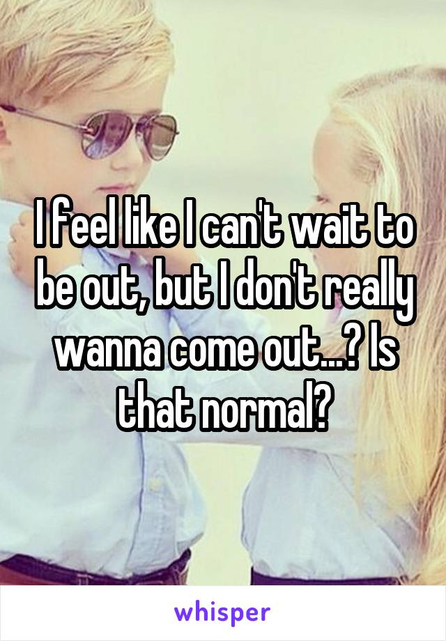 I feel like I can't wait to be out, but I don't really wanna come out...? Is that normal?
