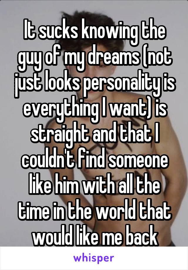 It sucks knowing the guy of my dreams (not just looks personality is everything I want) is straight and that I couldn't find someone like him with all the time in the world that would like me back