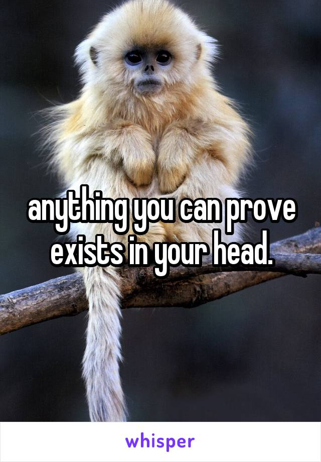 anything you can prove exists in your head.