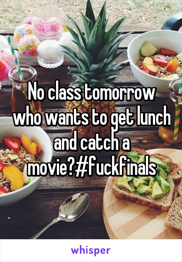 No class tomorrow who wants to get lunch and catch a movie?#fuckfinals