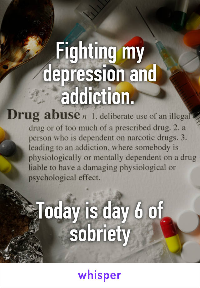 Fighting my depression and addiction.      Today is day 6 of sobriety