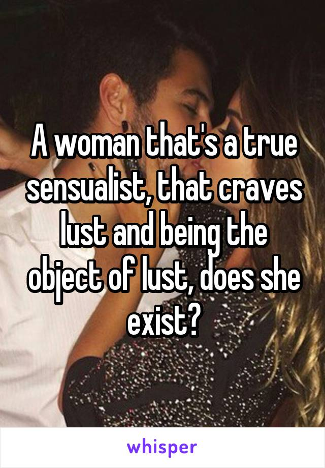 A woman that's a true sensualist, that craves lust and being the object of lust, does she exist?